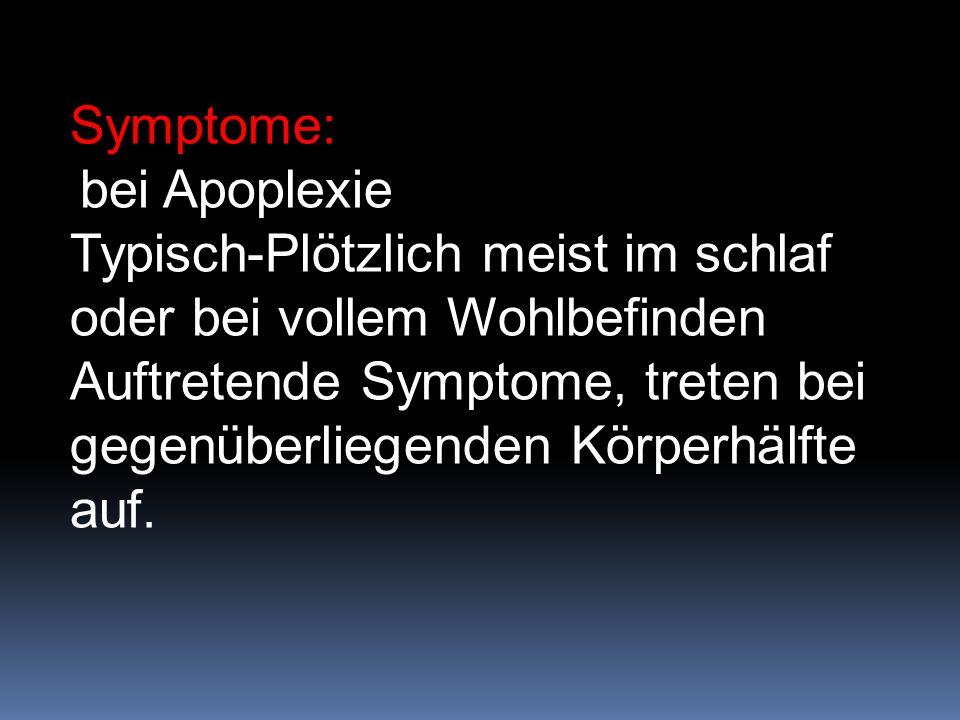 Symptome: bei Apoplexie Typisch-Plötzlich meist im schlaf oder bei vollem Wohlbefinden Auftretende Symptome, treten bei gegenüberliegenden Körperhälfte auf.
