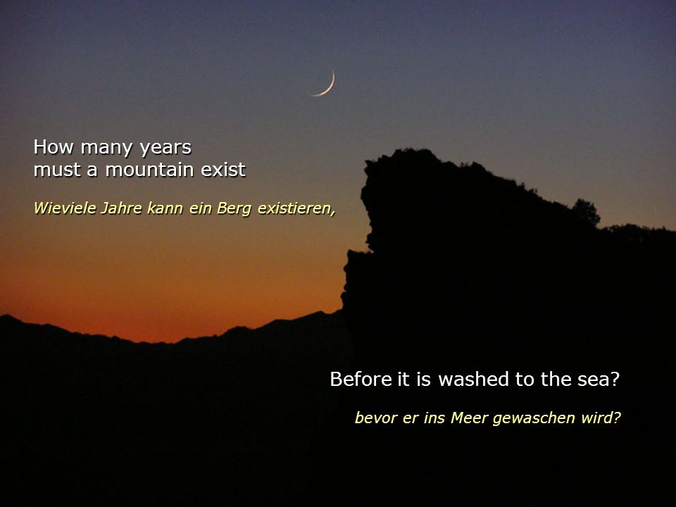 How many years must a mountain exist Wieviele Jahre kann ein Berg existieren, Before it is washed to the sea.
