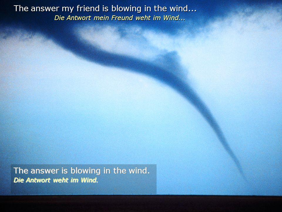The answer my friend is blowing in the wind...Die Antwort mein Freund weht im Wind...
