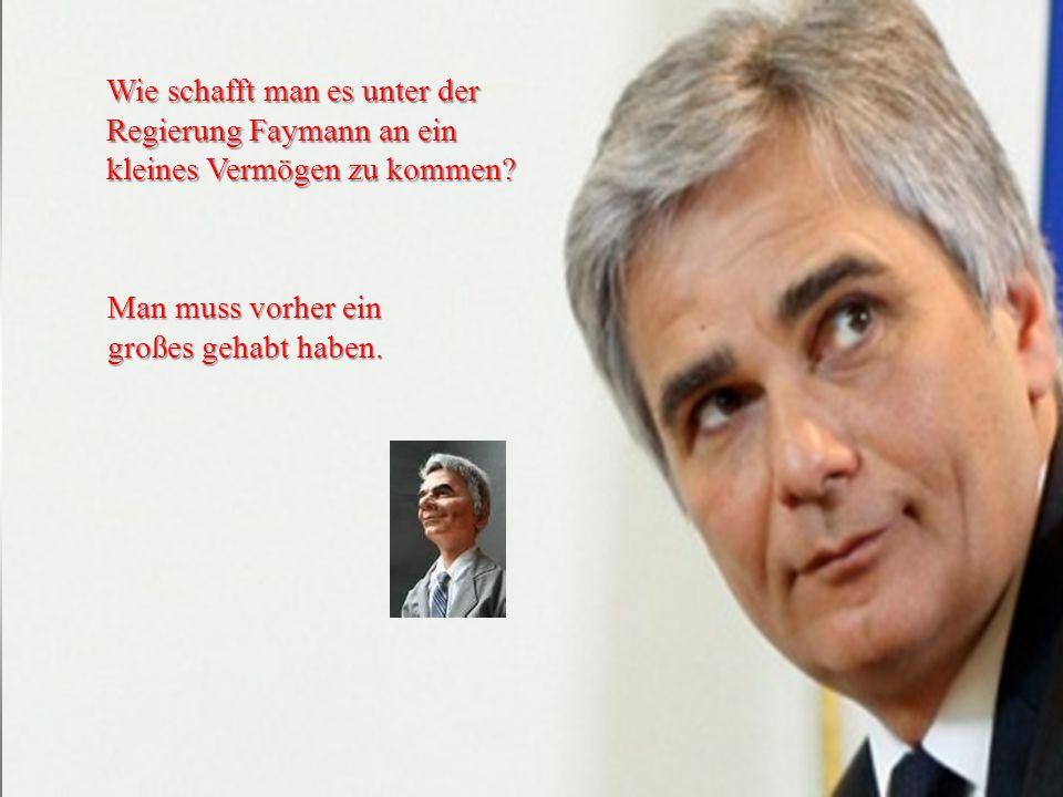 Wie schafft man es unter der Regierung Faymann an ein kleines Vermögen zu kommen? Man muss vorher ein großes gehabt haben.
