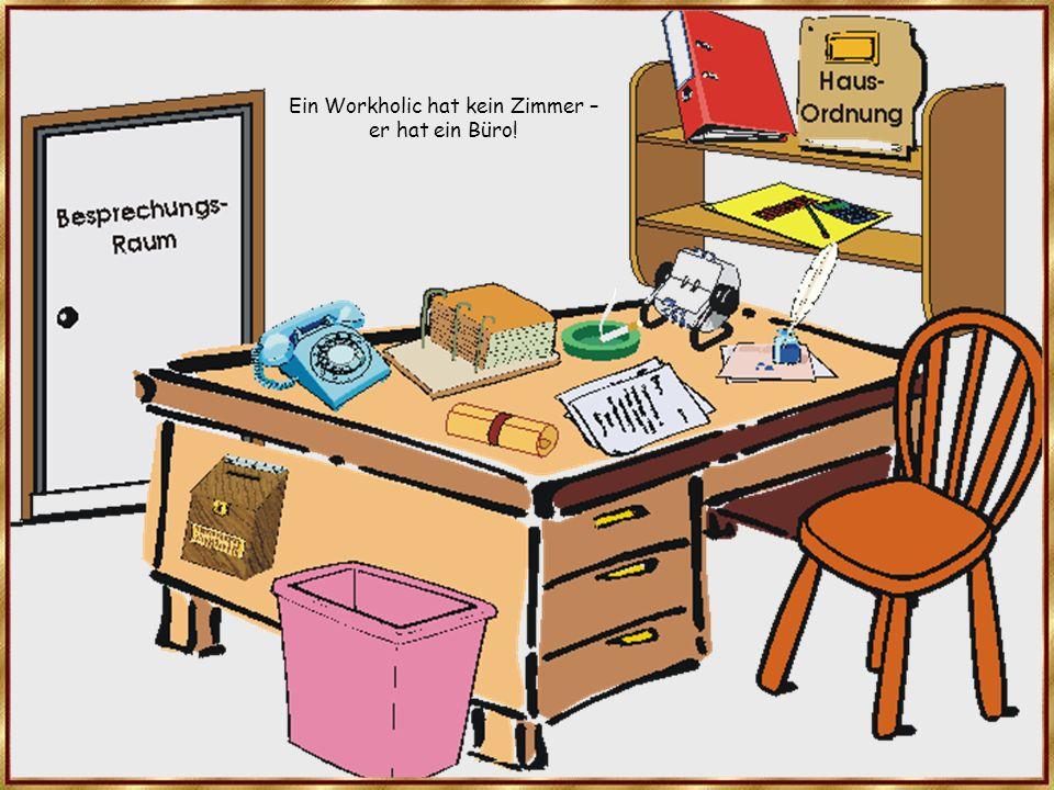 Ein Workholic hat kein Zimmer – er hat ein Büro!