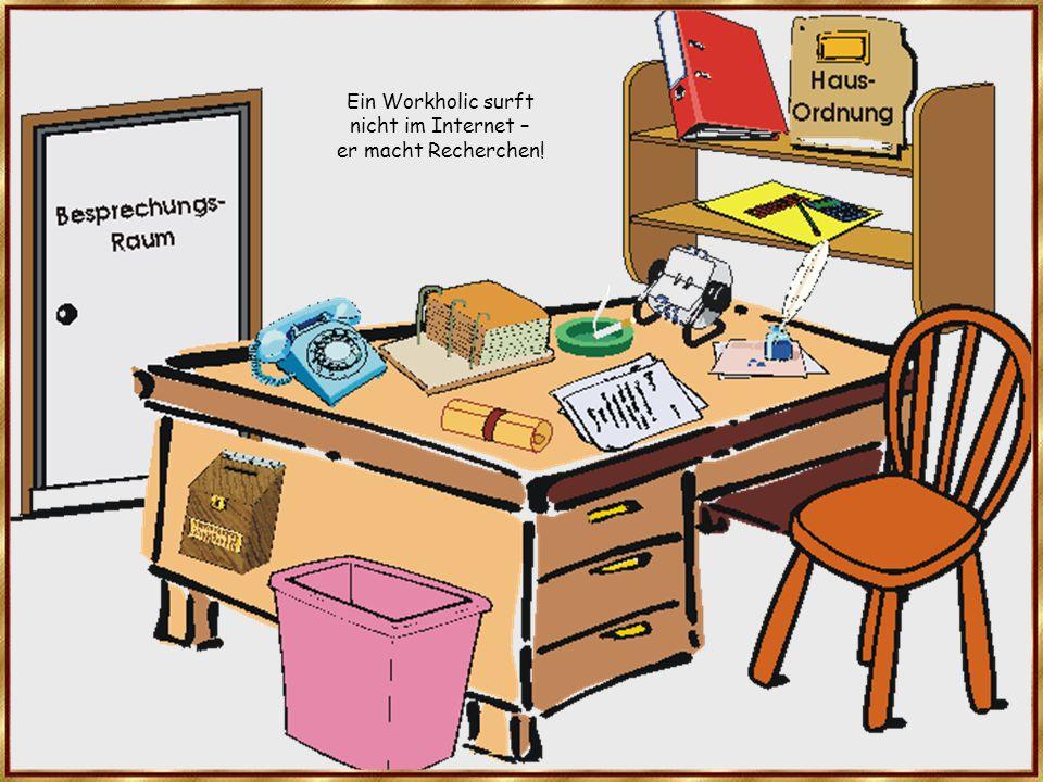 Ein Workholic surft nicht im Internet – er macht Recherchen!