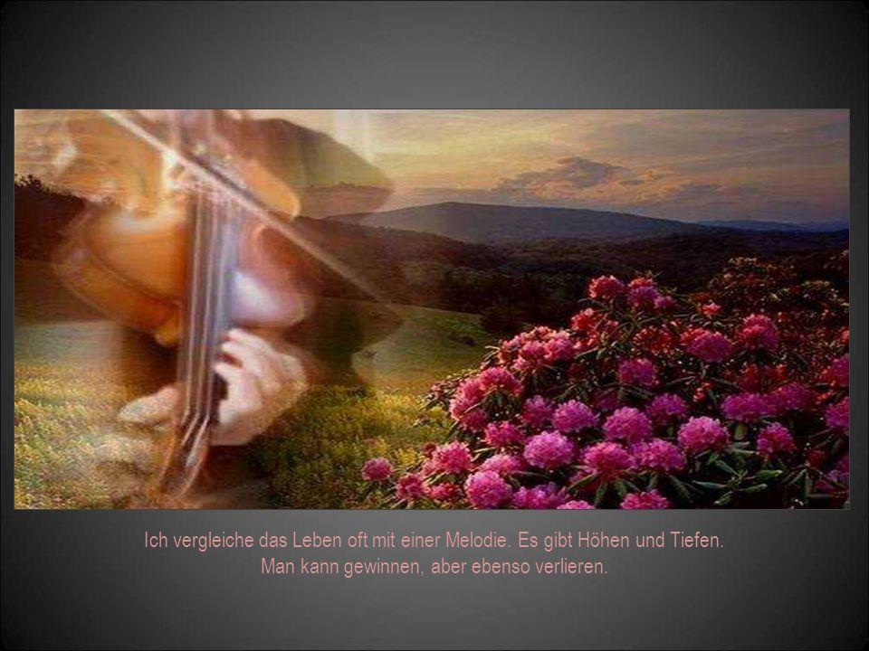 Ich vergleiche das Leben oft mit einer Melodie.Es gibt Höhen und Tiefen.