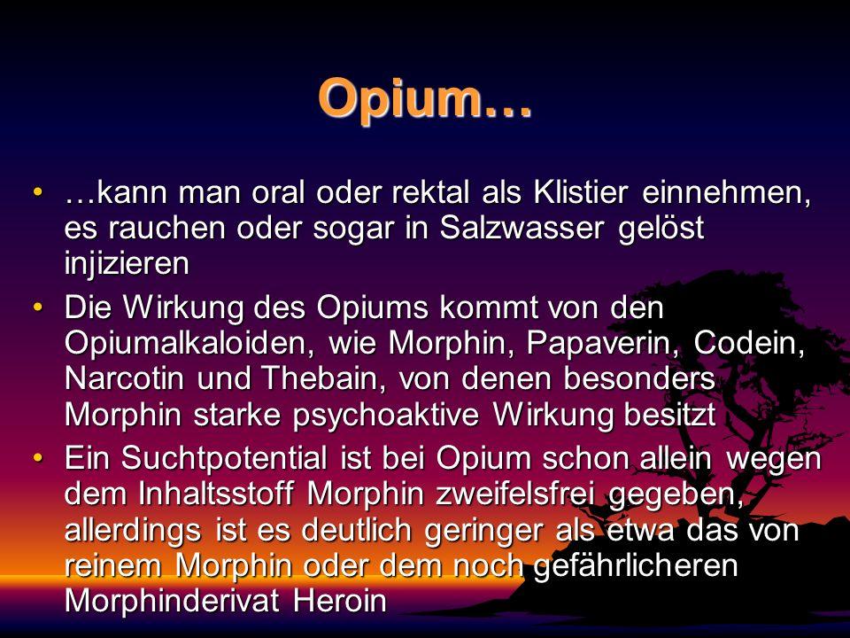Opium… …kann man oral oder rektal als Klistier einnehmen, es rauchen oder sogar in Salzwasser gelöst injizieren…kann man oral oder rektal als Klistier