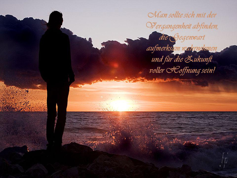 Man sollte sich mit der Vergangenheit abfinden, die Gegenwart aufmerksam wahrnehmen und für die Zukunft voller Hoffnung sein!