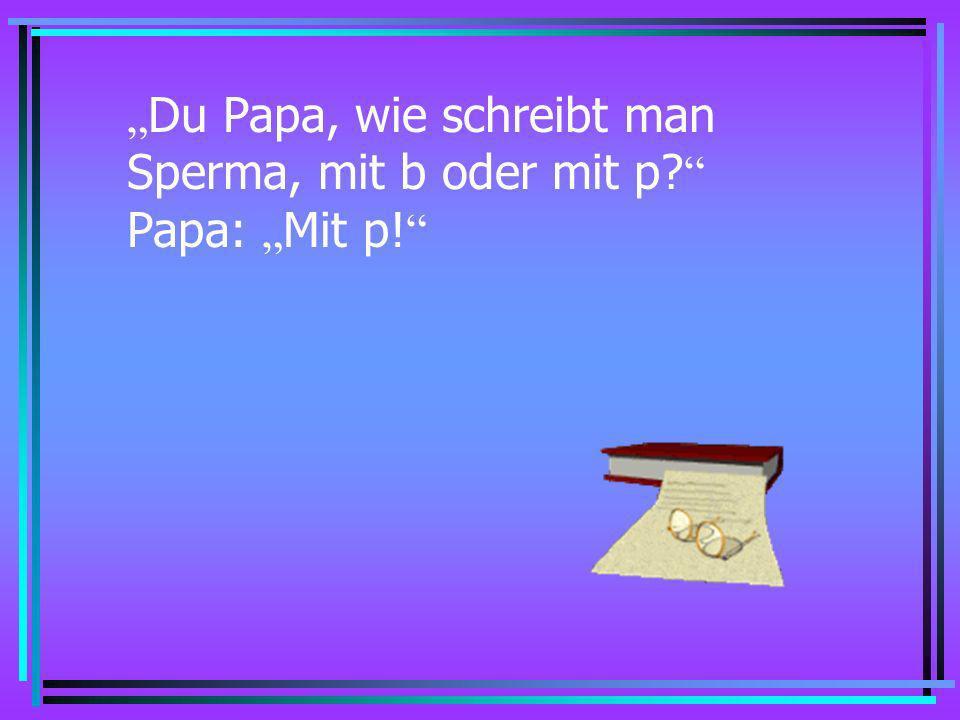 Du Papa, wie schreibt man Sex, mit x oder mit ks? Papa: Mit x!
