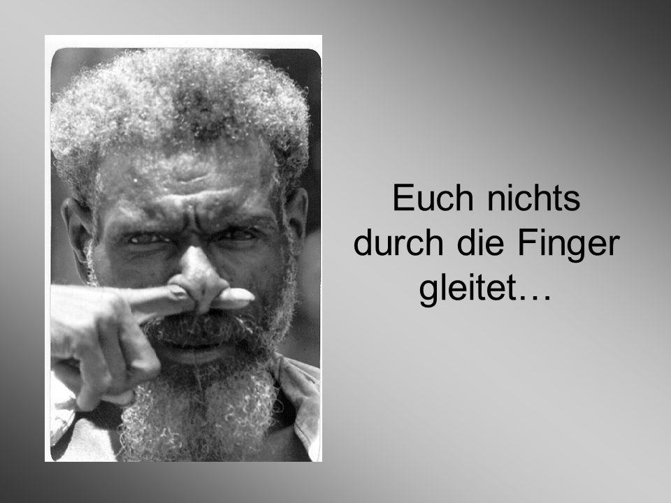 Euch nichts durch die Finger gleitet…