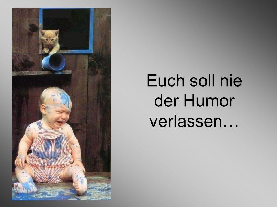 Euch soll nie der Humor verlassen…