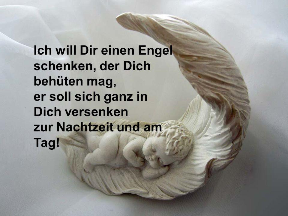 Ich will Dir einen Engel schenken, damit Du fröhlich bist und all Dein Denken zu jeder Zeit gesegnet ist!
