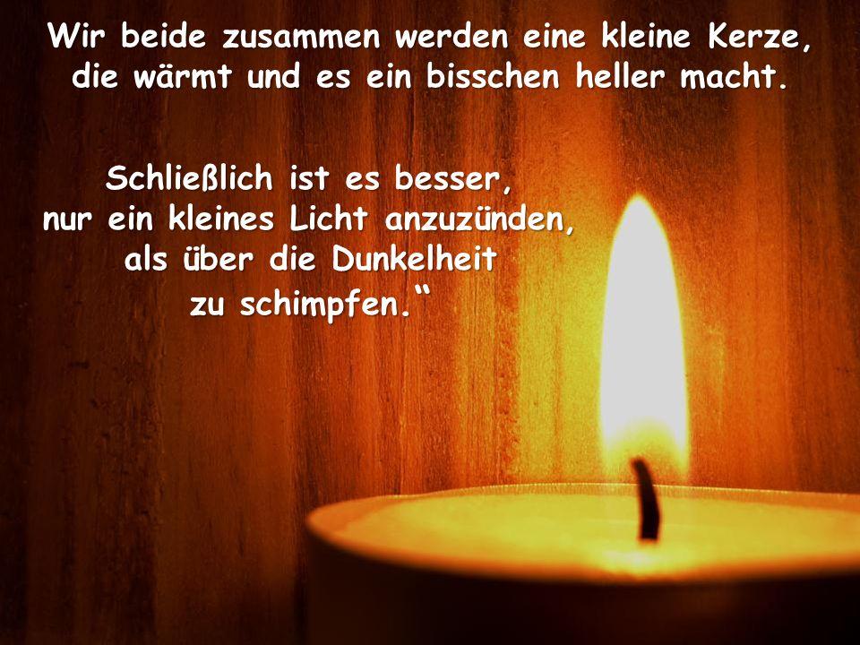 Wir beide zusammen werden eine kleine Kerze, die wärmt und es ein bisschen heller macht. Schließlich ist es besser, nur ein kleines Licht anzuzünden,