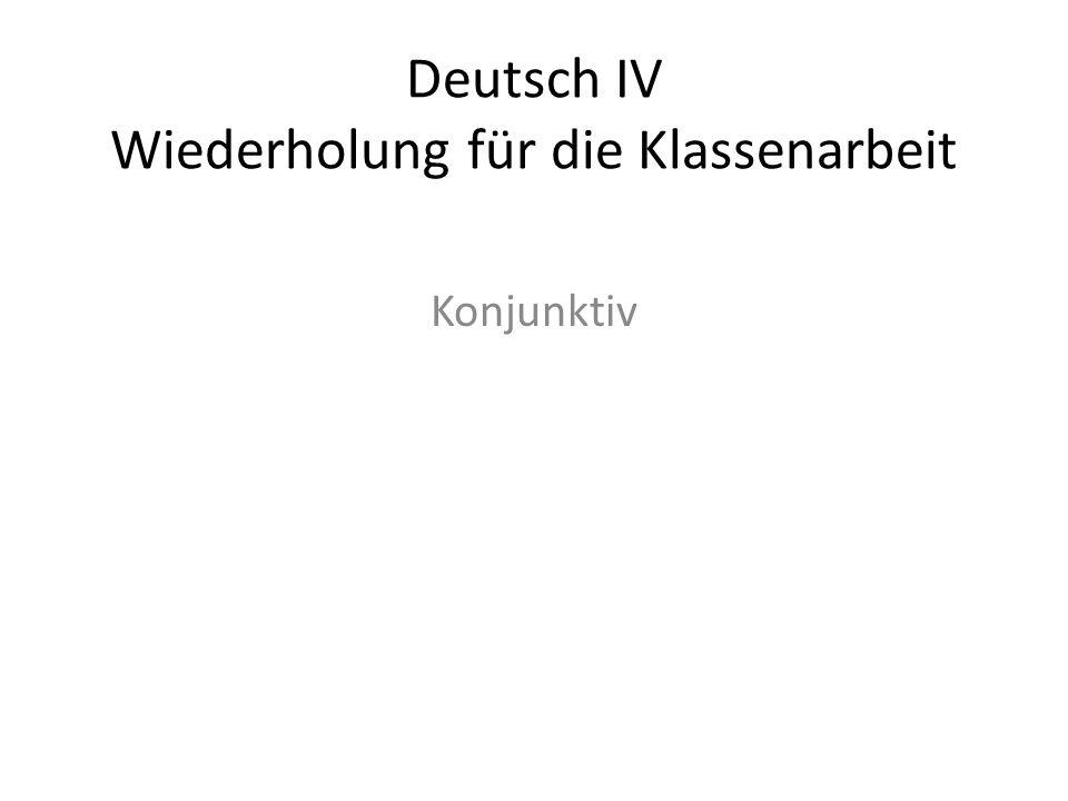 Deutsch IV Wiederholung für die Klassenarbeit Konjunktiv