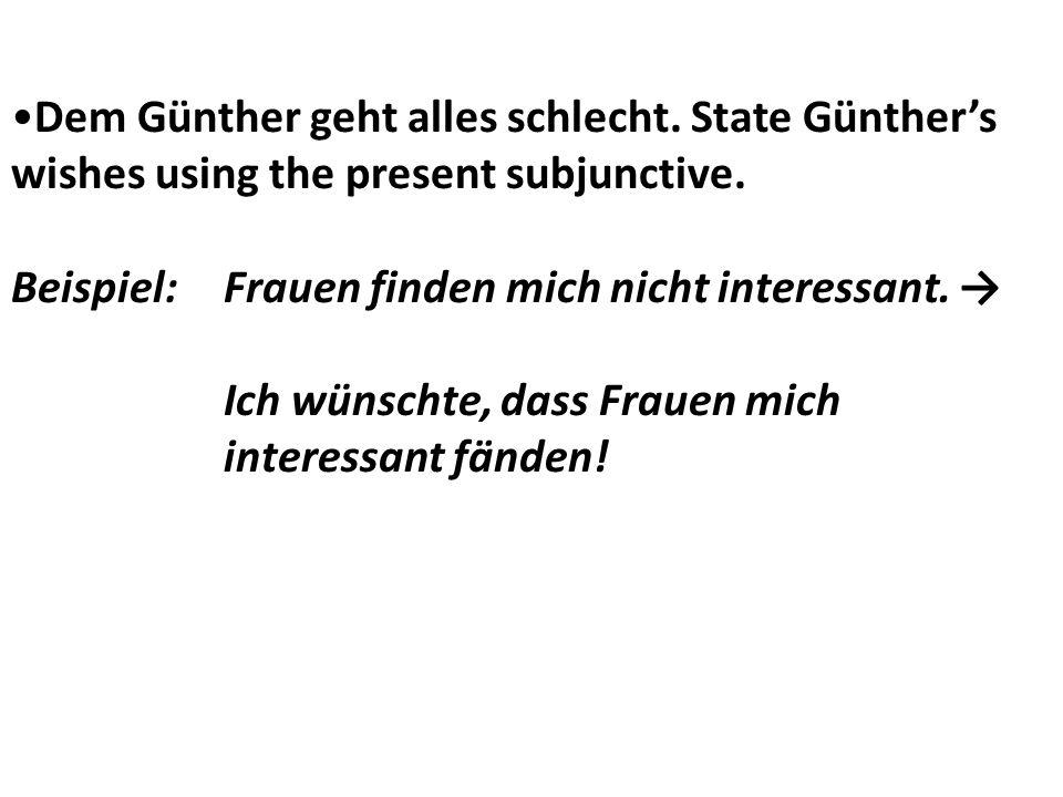 Dem Günther geht alles schlecht. State Günthers wishes using the present subjunctive. Beispiel:Frauen finden mich nicht interessant. Ich wünschte, das