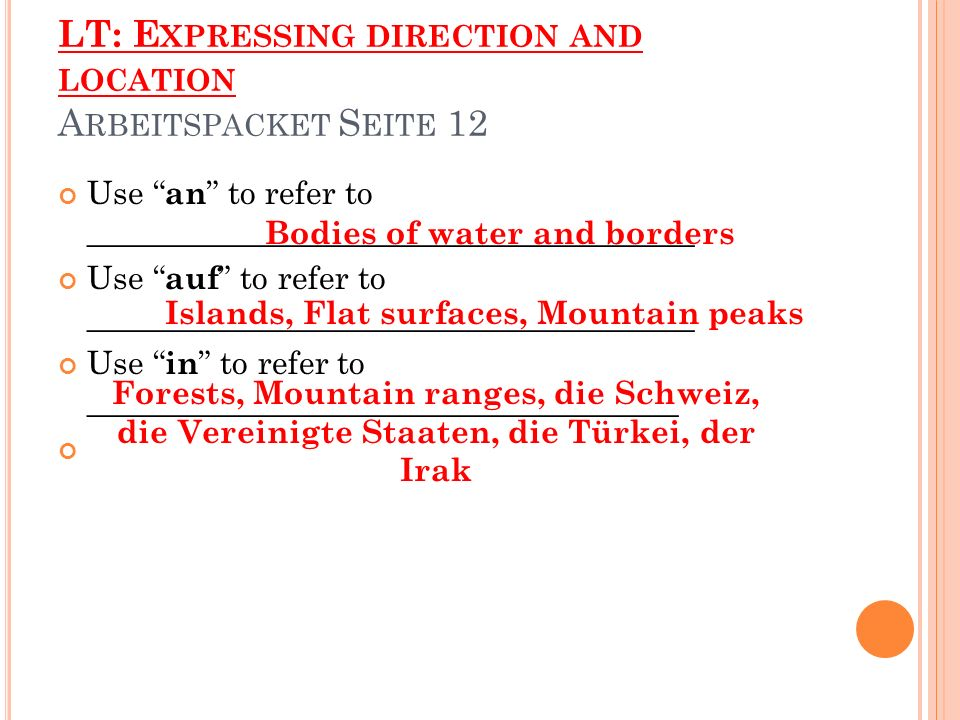 LT: E XPRESSING DIRECTION AND LOCATION A RBEITSPACKET S EITE 12 Use an to refer to ______________________________________ Use auf to refer to ______________________________________ Use in to refer to _____________________________________ Bodies of water and borders Islands, Flat surfaces, Mountain peaks Forests, Mountain ranges, die Schweiz, die Vereinigte Staaten, die Türkei, der Irak