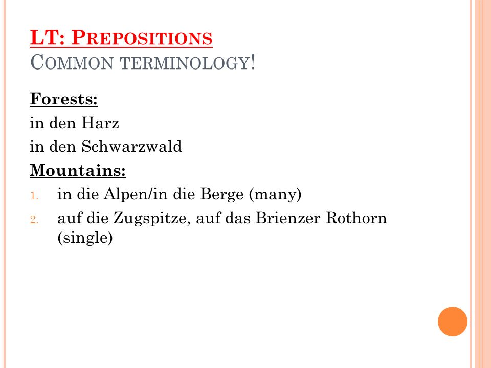 LT: P REPOSITIONS C OMMON TERMINOLOGY . Forests: in den Harz in den Schwarzwald Mountains: 1.
