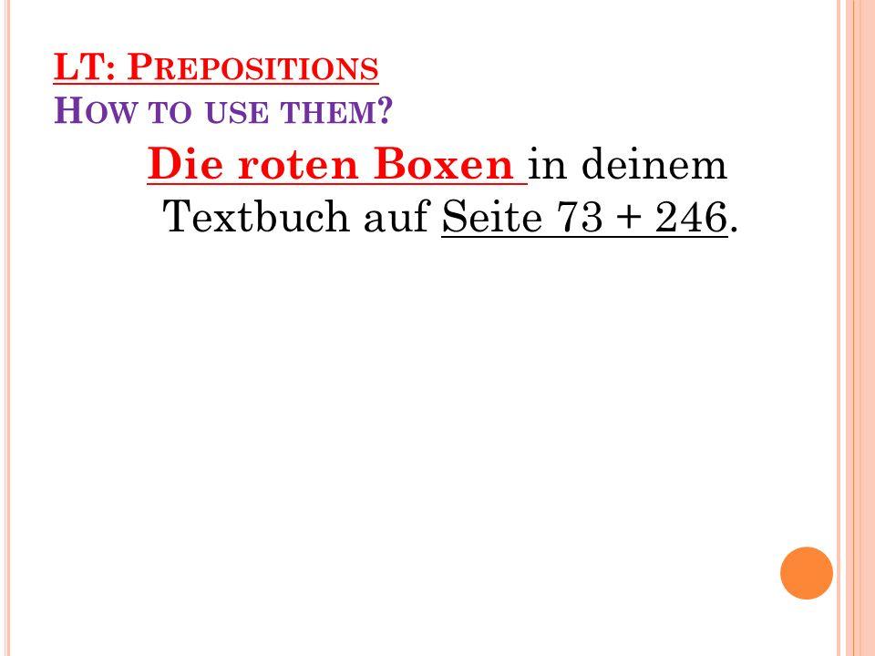 LT: P REPOSITIONS H OW TO USE THEM ? Die roten Boxen in deinem Textbuch auf Seite 73 + 246.