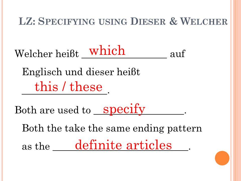 LZ: S PECIFYING USING D IESER & W ELCHER Welcher heiβt _________________ auf Englisch und dieser heiβt _________________. Both are used to ___________