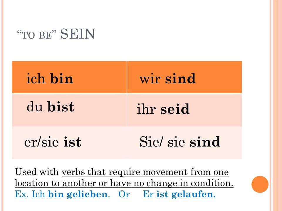 TO BE SEIN ich bin du bist er/sie ist wir sind ihr seid Sie/ sie sind Used with verbs that require movement from one location to another or have no change in condition.