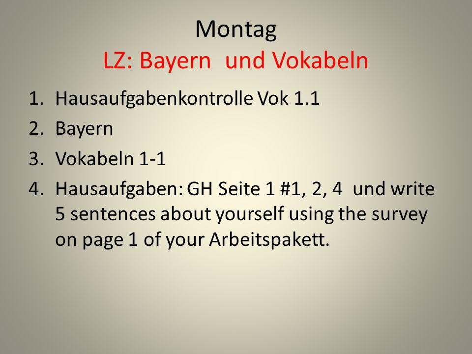 Montag LZ: Bayern und Vokabeln 1.Hausaufgabenkontrolle Vok 1.1 2.Bayern 3.Vokabeln 1-1 4.Hausaufgaben: GH Seite 1 #1, 2, 4 und write 5 sentences about yourself using the survey on page 1 of your Arbeitspakett.