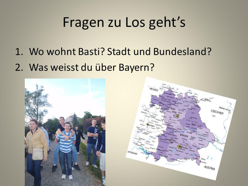 Fragen zu Los gehts 1.Wo wohnt Basti? Stadt und Bundesland? 2.Was weisst du über Bayern?