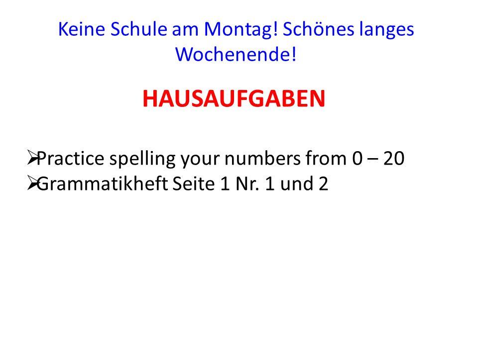 HAUSAUFGABEN Keine Schule am Montag! Schönes langes Wochenende! Practice spelling your numbers from 0 – 20 Grammatikheft Seite 1 Nr. 1 und 2
