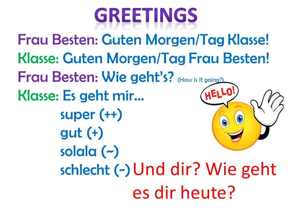 Frau Besten: Guten Morgen/Tag Klasse! Klasse: Guten Morgen/Tag Frau Besten! Frau Besten: Wie gehts? (How is it going?) Klasse: Es geht mir… super (++)