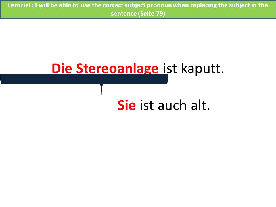 Die Stereoanlage ist kaputt. Sie ist auch alt. Lernziel : I will be able to use the correct subject pronoun when replacing the subject in the sentence