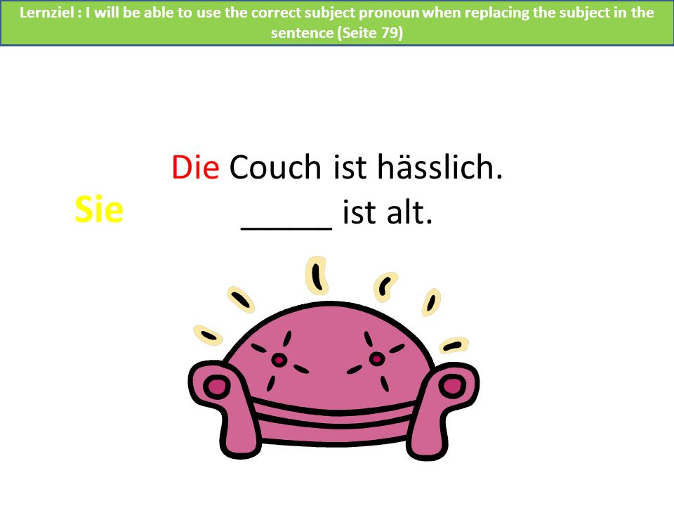 Die Couch ist hässlich. _____ ist alt. Sie Lernziel : I will be able to use the correct subject pronoun when replacing the subject in the sentence (Se