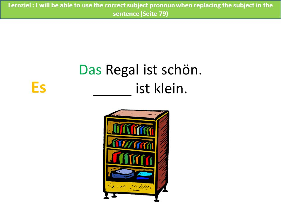 Das Regal ist schön. _____ ist klein. Es Lernziel : I will be able to use the correct subject pronoun when replacing the subject in the sentence (Seit