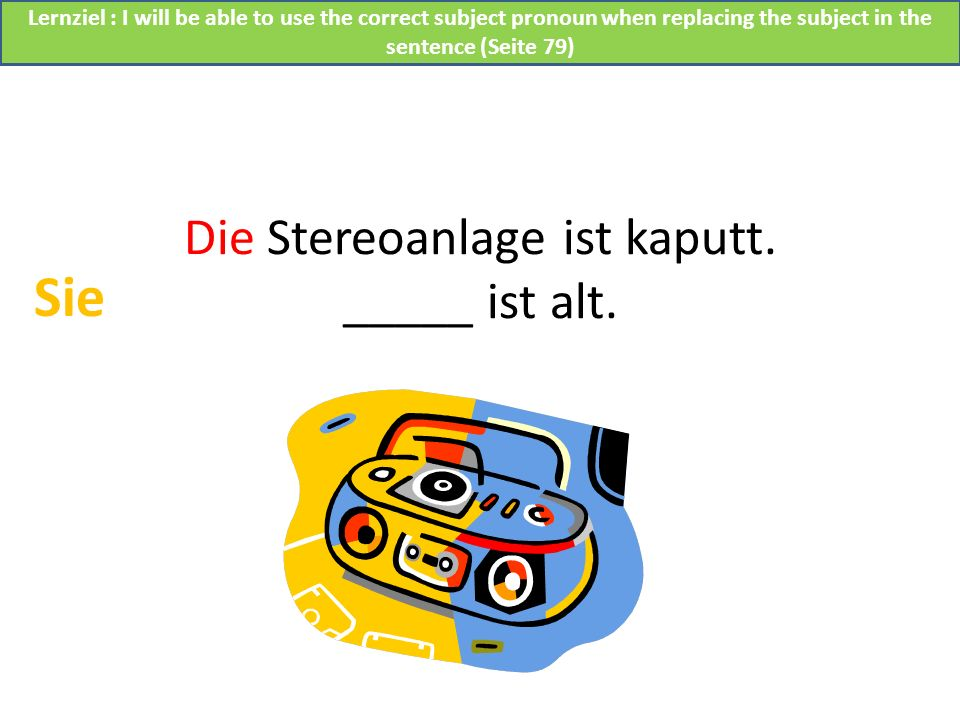 Die Stereoanlage ist kaputt. _____ ist alt. Sie Lernziel : I will be able to use the correct subject pronoun when replacing the subject in the sentenc