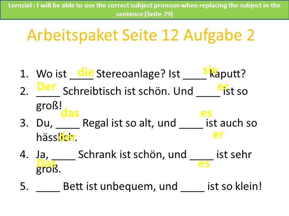 Arbeitspaket Seite 12 Aufgabe 2 1.Wo ist ____ Stereoanlage? Ist ____ kaputt? 2.____ Schreibtisch ist schön. Und ____ ist so groß! 3.Du, ____ Regal ist