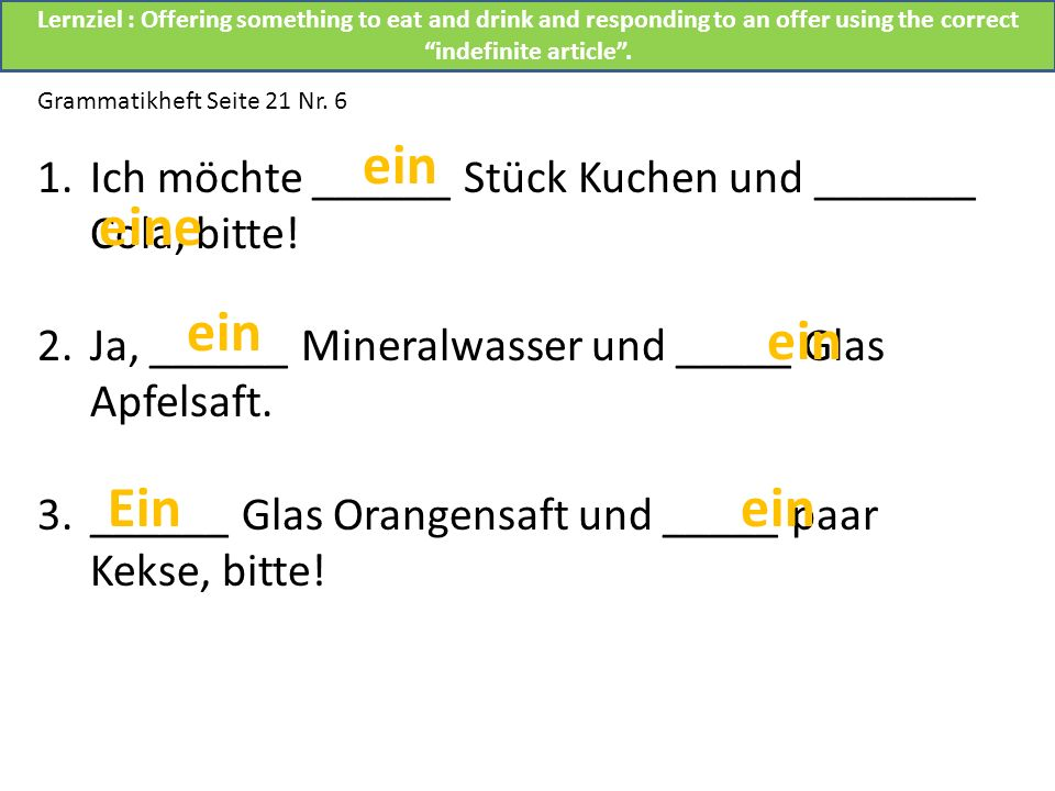 Grammatikheft Seite 21 Nr. 6 1.Ich möchte ______ Stück Kuchen und _______ Cola, bitte! 2.Ja, ______ Mineralwasser und _____ Glas Apfelsaft. 3.______ G