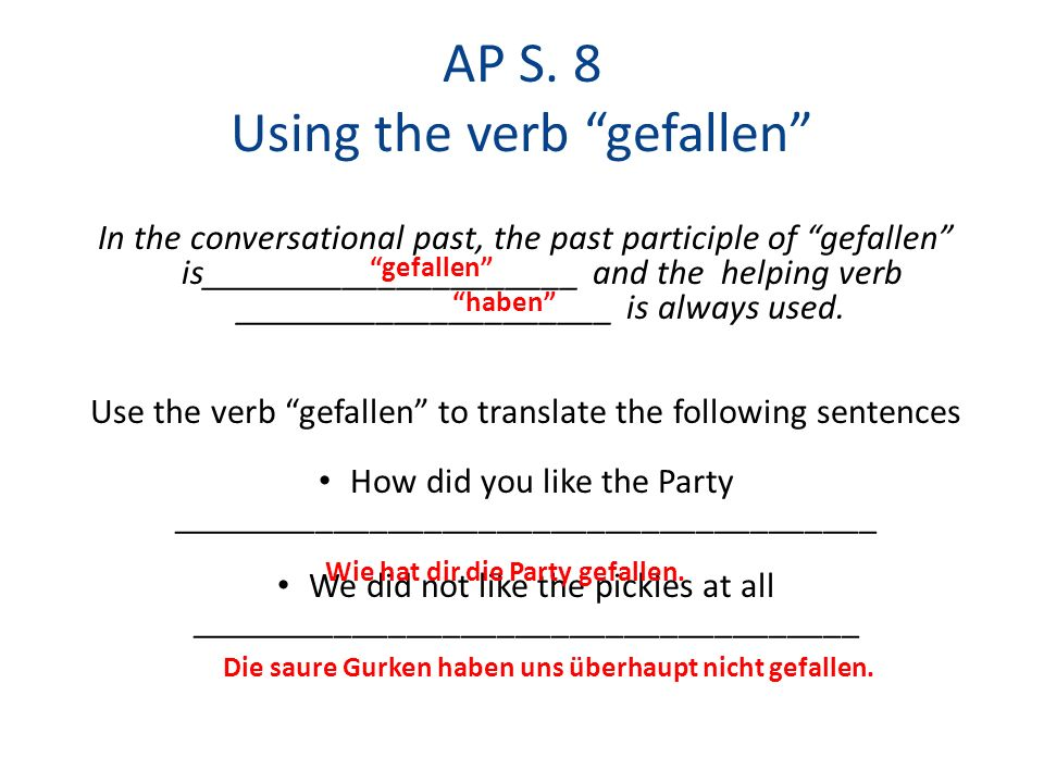 AP S. 8 Using the verb gefallen In the conversational past, the past participle of gefallen is_____________________ and the helping verb _____________
