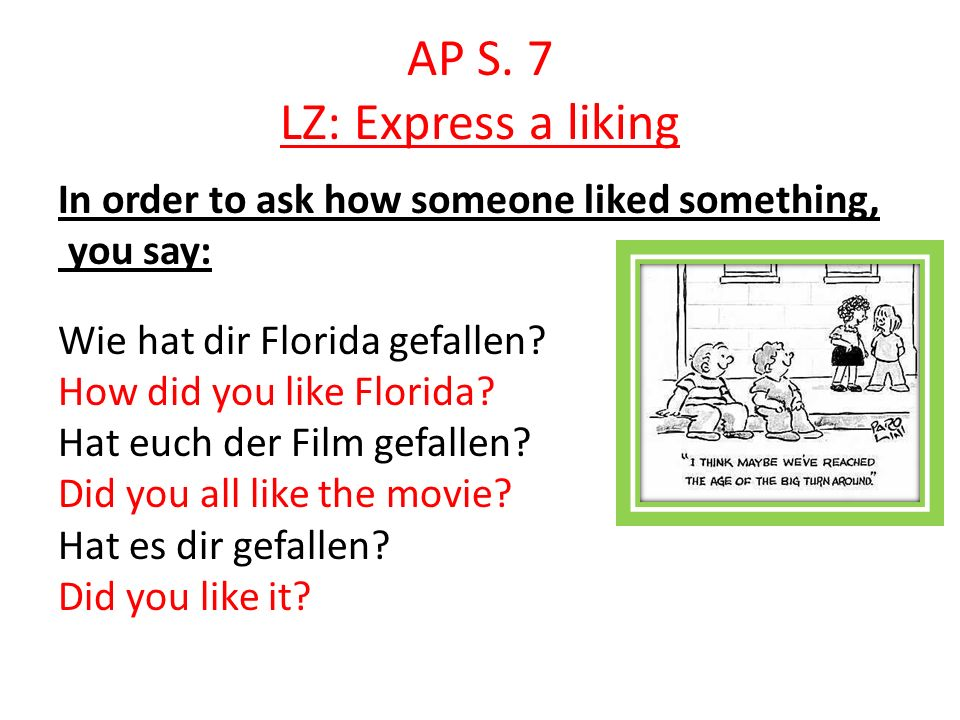 AP S. 7 LZ: Express a liking In order to ask how someone liked something, you say: Wie hat dir Florida gefallen? How did you like Florida? Hat euch de