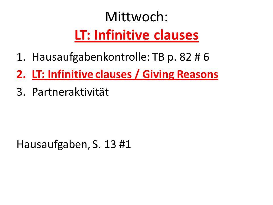 Mittwoch: LT: Infinitive clauses 1.Hausaufgabenkontrolle: TB p. 82 # 6 2.LT: Infinitive clauses / Giving Reasons 3.Partneraktivität Hausaufgaben, S. 1