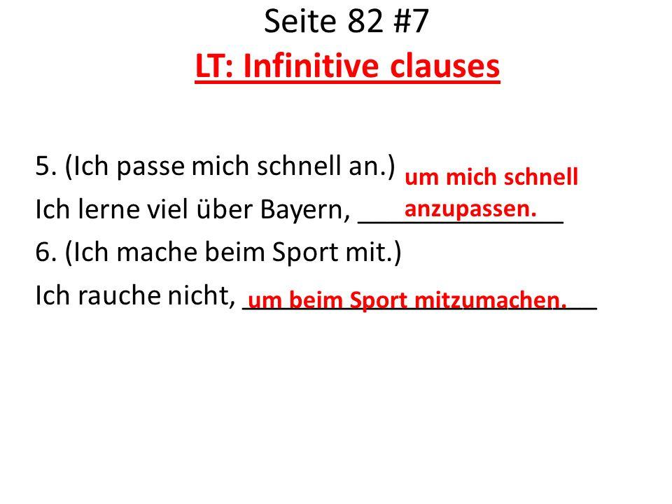 Seite 82 #7 LT: Infinitive clauses 5. (Ich passe mich schnell an.) Ich lerne viel über Bayern, ______________ 6. (Ich mache beim Sport mit.) Ich rauch