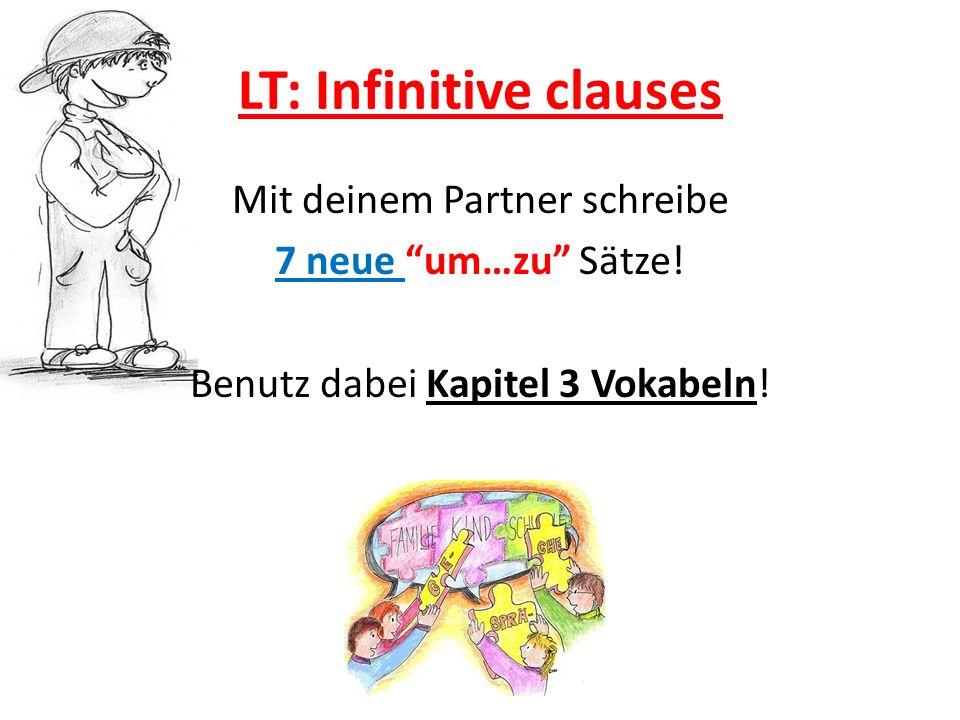LT: Infinitive clauses Mit deinem Partner schreibe 7 neue um…zu Sätze! Benutz dabei Kapitel 3 Vokabeln!