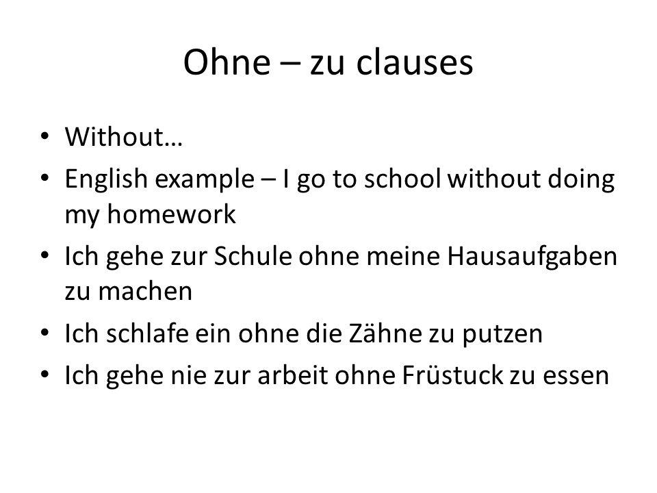 Ohne – zu clauses Without… English example – I go to school without doing my homework Ich gehe zur Schule ohne meine Hausaufgaben zu machen Ich schlaf