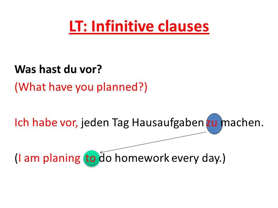 LT: Infinitive clauses Was hast du vor? (What have you planned?) Ich habe vor, jeden Tag Hausaufgaben zu machen. (I am planing to do homework every da