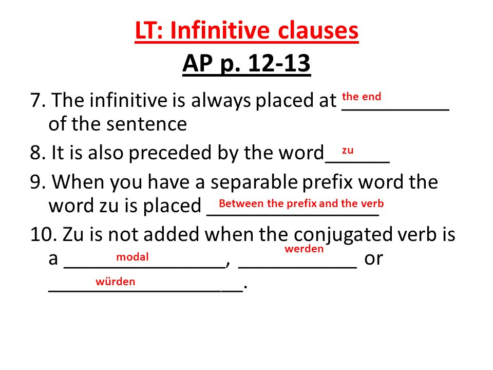 LT: Infinitive clauses AP p. 12-13 7. The infinitive is always placed at __________ of the sentence 8. It is also preceded by the word______ 9. When y