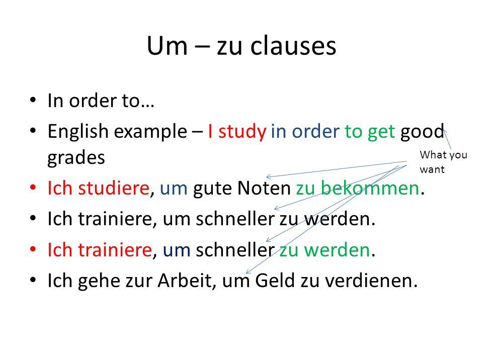 Um – zu clauses In order to… English example – I study in order to get good grades Ich studiere, um gute Noten zu bekommen. Ich trainiere, um schnelle