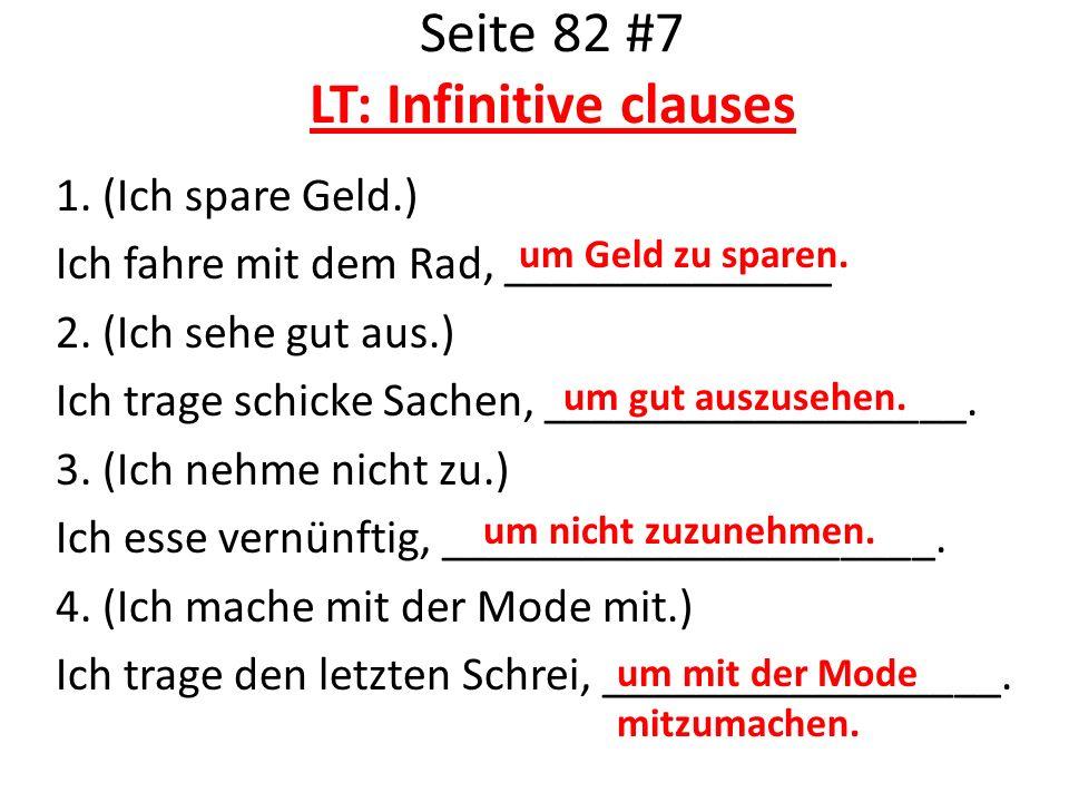 Seite 82 #7 LT: Infinitive clauses 1. (Ich spare Geld.) Ich fahre mit dem Rad, ______________ 2. (Ich sehe gut aus.) Ich trage schicke Sachen, _______