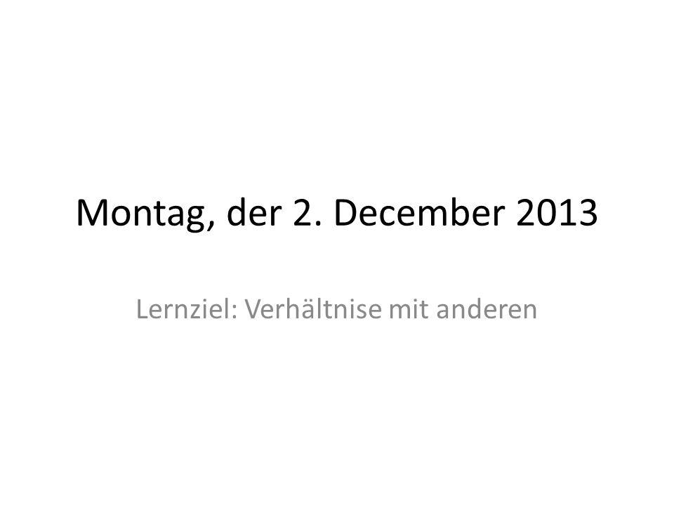 Montag, der 2. December 2013 Lernziel: Verhältnise mit anderen