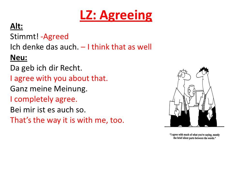 LZ: Agreeing Alt: Stimmt! -Agreed Ich denke das auch. – I think that as well Neu: Da geb ich dir Recht. I agree with you about that. Ganz meine Meinun