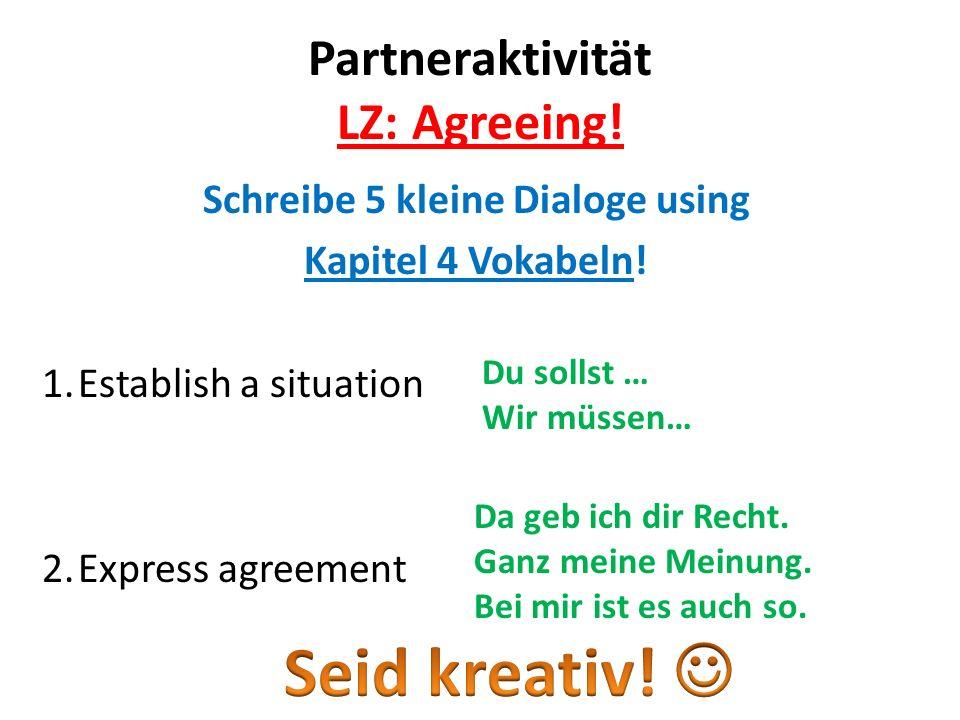 Partneraktivität LZ: Agreeing! Schreibe 5 kleine Dialoge using Kapitel 4 Vokabeln! 1.Establish a situation 2.Express agreement Du sollst … Wir müssen…