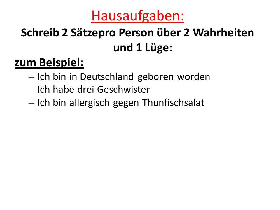 Hausaufgaben: Schreib 2 Sätzepro Person über 2 Wahrheiten und 1 Lüge: zum Beispiel: – Ich bin in Deutschland geboren worden – Ich habe drei Geschwister – Ich bin allergisch gegen Thunfischsalat