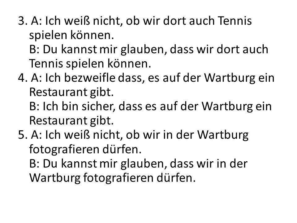 3. A: Ich weiß nicht, ob wir dort auch Tennis spielen können. B: Du kannst mir glauben, dass wir dort auch Tennis spielen können. 4. A: Ich bezweifle