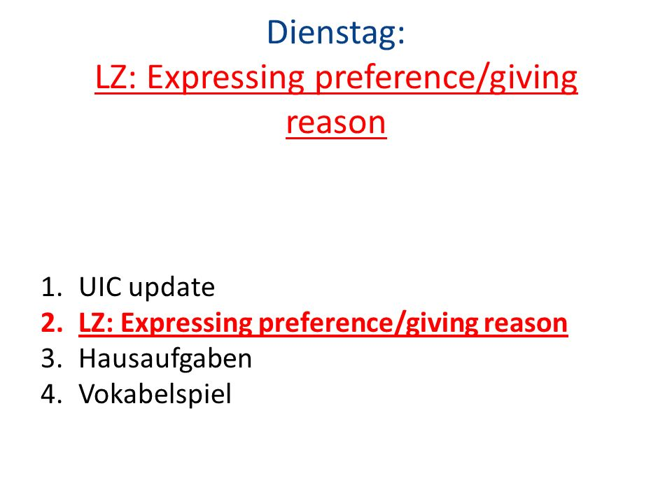 Dienstag: LZ: Expressing preference/giving reason 1.UIC update 2.LZ: Expressing preference/giving reason 3.Hausaufgaben 4.Vokabelspiel