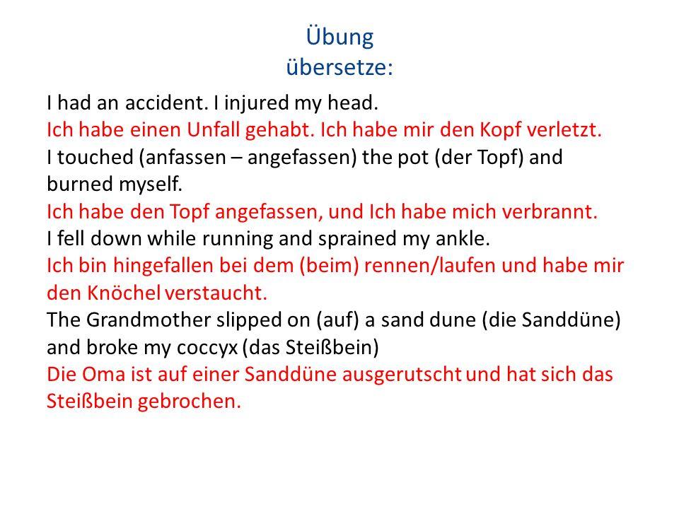 Übung übersetze: I had an accident. I injured my head. Ich habe einen Unfall gehabt. Ich habe mir den Kopf verletzt. I touched (anfassen – angefassen)