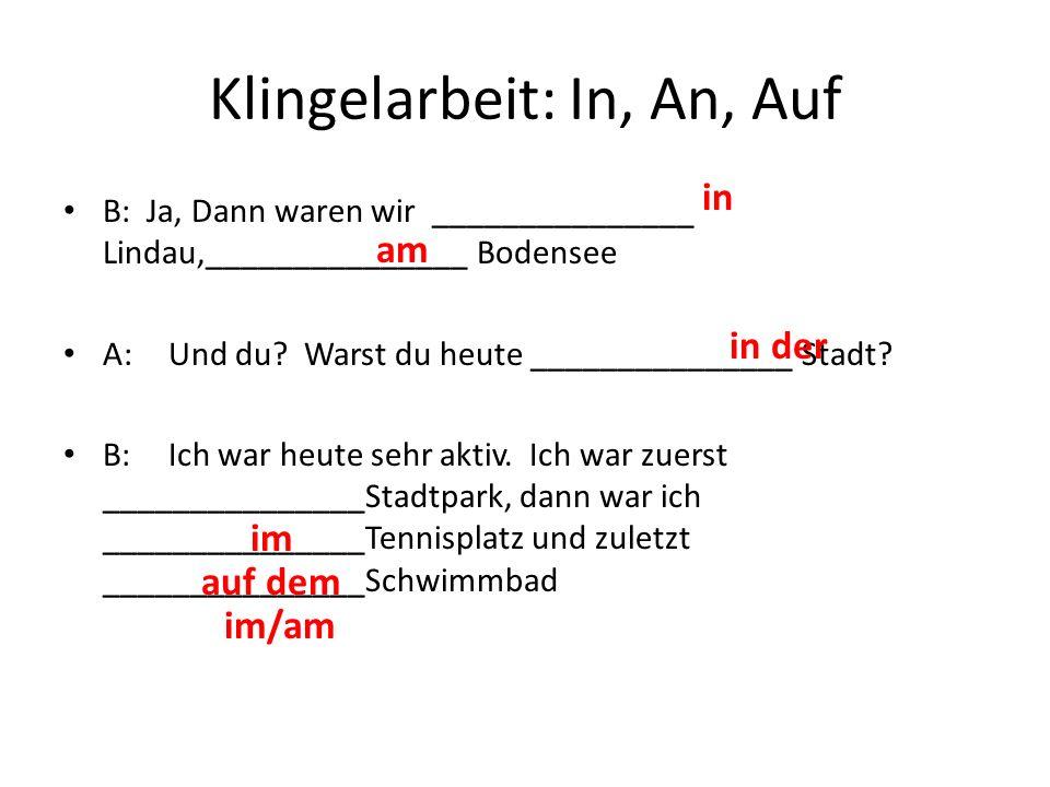 Klingelarbeit: In, An, Auf B: Ja, Dann waren wir _______________ Lindau,_______________ Bodensee A:Und du? Warst du heute _______________ Stadt? B:Ich