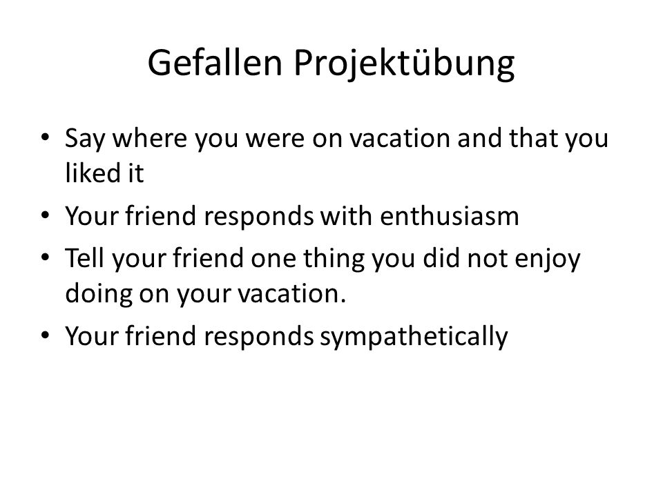 Gefallen Projektübung Say where you were on vacation and that you liked it Your friend responds with enthusiasm Tell your friend one thing you did not